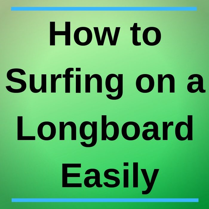 How to Surfing on a Longboard Easily