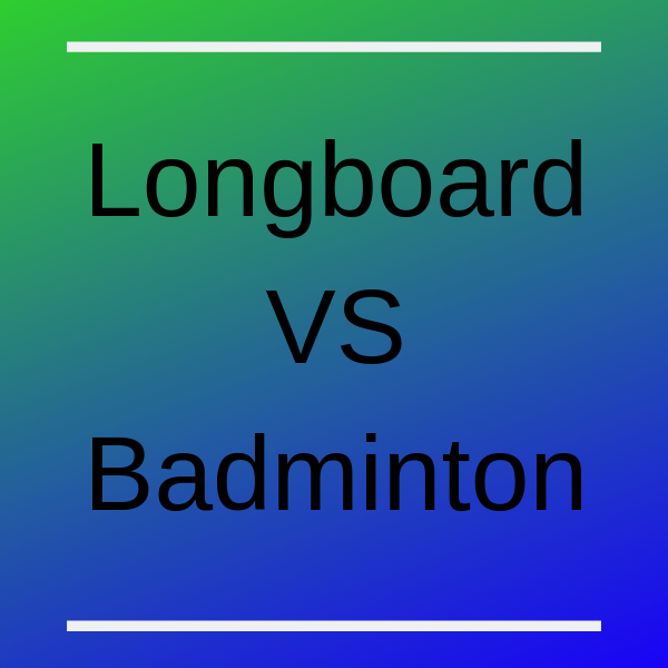 longboard vs badminton